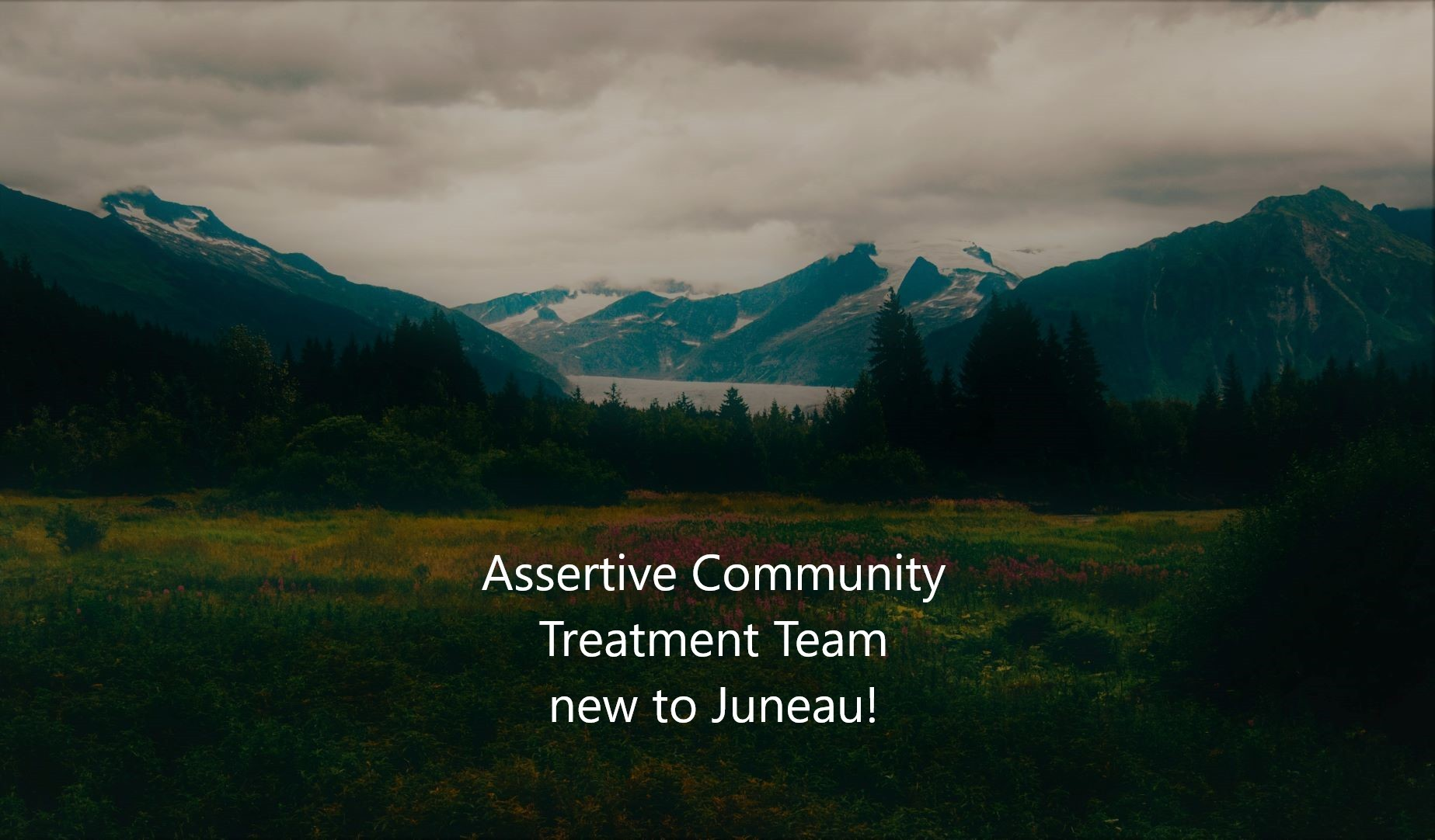 Assertive Community Treatment Team new to Juneau is in bold white text in the forefront, and a picture of Mendenhall Glacier is in the background.